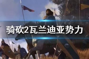 《骑马与砍杀2》瓦兰迪亚兵种有哪些?瓦兰迪亚势力起源介绍