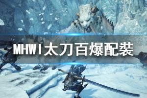 《怪物猎人世界冰原》太刀百爆配裝怎么配 太刀百爆配裝分享一览