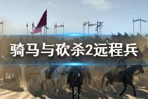 《骑马与砍杀2》远程兵怎么打?刷远程兵技巧介绍