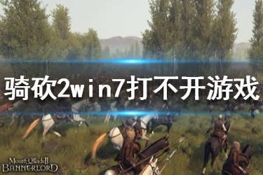 《骑马与砍杀2》进不了游戏怎么办?win7打不开游戏解决方法