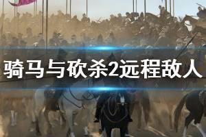 《骑马与砍杀2》远程敌人怎么刷 远程敌人打法介绍一览