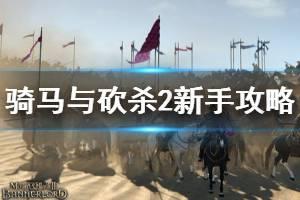 《骑马与砍杀2》新手攻略全方面解析 新手入门教程【完结】