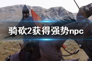 《骑马与砍杀2》如何获得强势npc 免费获得强势npc方法一览