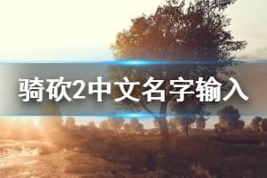 《骑马与砍杀2》中文名字怎么输 中文名字输入方法一览