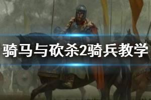 《骑马与砍杀2》骑兵新手教学 骑砍2骑兵怎么玩?