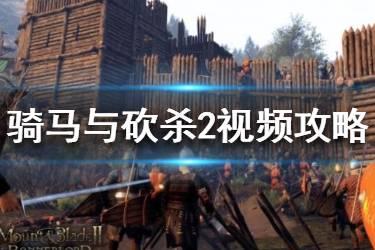 《骑马与砍杀2》初体验实况视频攻略 游戏怎么玩?