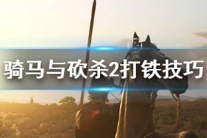 《骑马与砍杀2》如何打铁 打铁技巧推荐一览