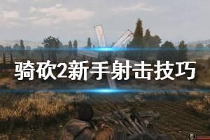 《骑马与砍杀2》新手射击技巧分享 射击玩法技巧