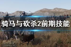 《骑马与砍杀2》前期技能推荐 前期什么技能好