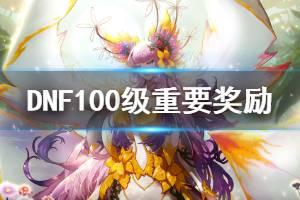 《DNF》100级有什么重要奖励 100级重要奖励介绍