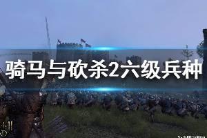 《骑马与砍杀2》六级兵种升级路线分享 六级兵种有哪些