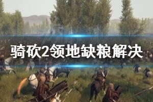 《骑马与砍杀2》领地缺粮怎么解决 领地缺粮解决技巧分享
