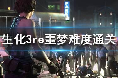 《生化危机3重制版》噩梦难度怎么通关?噩梦难度通关心得分享