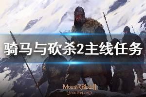 《骑马与砍杀2》主线任务机制说明 主线任务玩法技巧分享