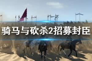 《骑马与砍杀2》招募封臣方法介绍 怎么招募封臣