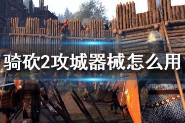 《骑马与砍杀2》攻城器械怎么用 攻城器械使用心得分享