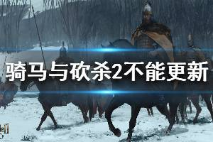 《骑马与砍杀2》怎么更新 不能更新解决方法介绍