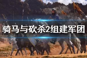 《骑马与砍杀2》怎么组建军团 组建军团方法介绍