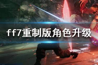 《最终幻想7重制版》角色怎么升级?角色升级技巧分享