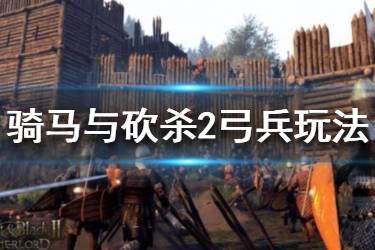 《骑马与砍杀2》弓兵怎么玩?弓兵玩法技巧详解