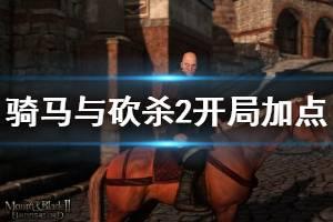 《骑马与砍杀2》开局加点思路推荐 开局怎么加点?