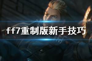 《最终幻想7重制版》新手技巧分享 游戏有什么技巧