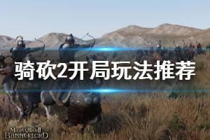 《骑马与砍杀2》开局怎么玩 开局玩法推荐