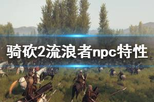 《骑马与砍杀2》流浪者npc特性介绍 流浪者有什么特性