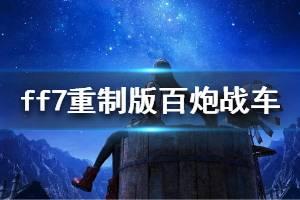 《最终幻想7重制版》百炮战车怎么打 百炮战车打法视频介绍