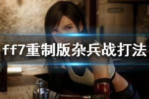 《最终幻想7重制版》杂兵怎么打 杂兵战打法技巧介绍
