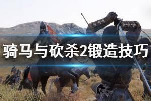 《骑马与砍杀2》锻造系统怎么玩 锻造技巧分享