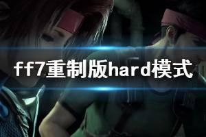 《最终幻想7重制版》hard模式试玩体验心得 hard模式怎么玩?