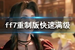 《最终幻想7重制版》怎么快速练级 快速满级技巧介绍