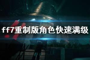 《最终幻想7重制版》人物怎么快速满级?角色快速满级技巧