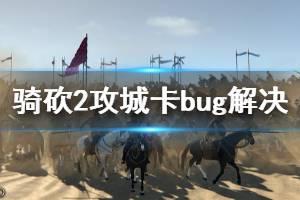 《骑马与砍杀2》攻城卡bug怎么办 攻城卡bug解决方法推荐
