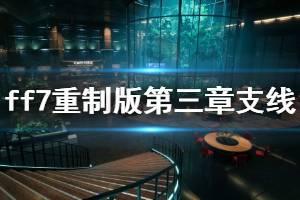 《最终幻想7重制版》第三章支线任务怎么做?第三章支线任务攻略视频