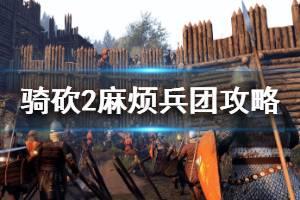 《骑马与砍杀2》麻烦兵团怎么做 麻烦兵团任务攻略介绍