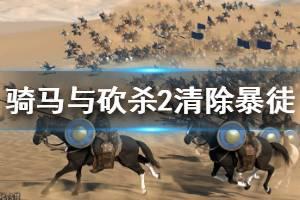 《骑马与砍杀2》清除暴徒怎么做 清除暴徒任务攻略介绍