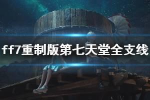 《最终幻想7重制版》第七天堂全支线任务图文攻略 第七天堂支线怎么过?