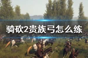 《骑马与砍杀2》贵族弓怎么练 巴旦尼亚贵族弓培养方法介绍