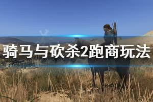 《骑马与砍杀2》跑商玩法介绍 新手怎么跑商