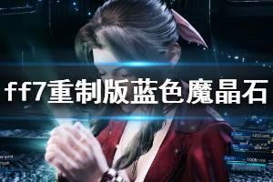 《最终幻想7重制版》蓝色魔晶石有哪些 蓝色魔晶石获取方法介绍