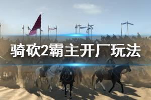 《骑马与砍杀2》怎么开厂 开厂玩法介绍