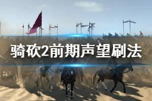 《骑马与砍杀2》前期声望怎么刷 前期声望刷法分享