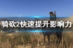 《骑马与砍杀2》怎么快速提升影响力 快速提升影响力方法介绍