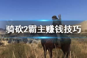 《骑马与砍杀2》怎么来钱快 游戏赚钱技巧分享