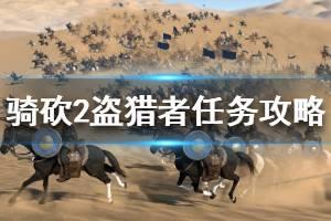 《骑马与砍杀2》盗猎者的部队怎么做 盗猎者的部队任务攻略介绍