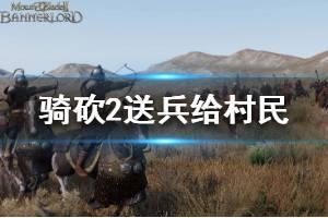 《骑马与砍杀2》怎么给村民兵 给村民送兵方法介绍