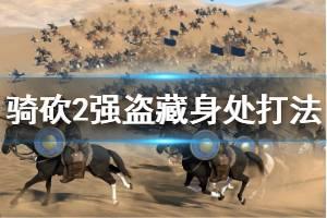 《骑马与砍杀2》强盗藏身处怎么打 强盗藏身处打法技巧介绍