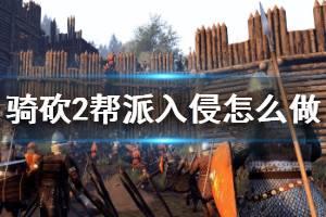 《骑马与砍杀2》帮派入侵怎么做 帮派入侵任务攻略介绍